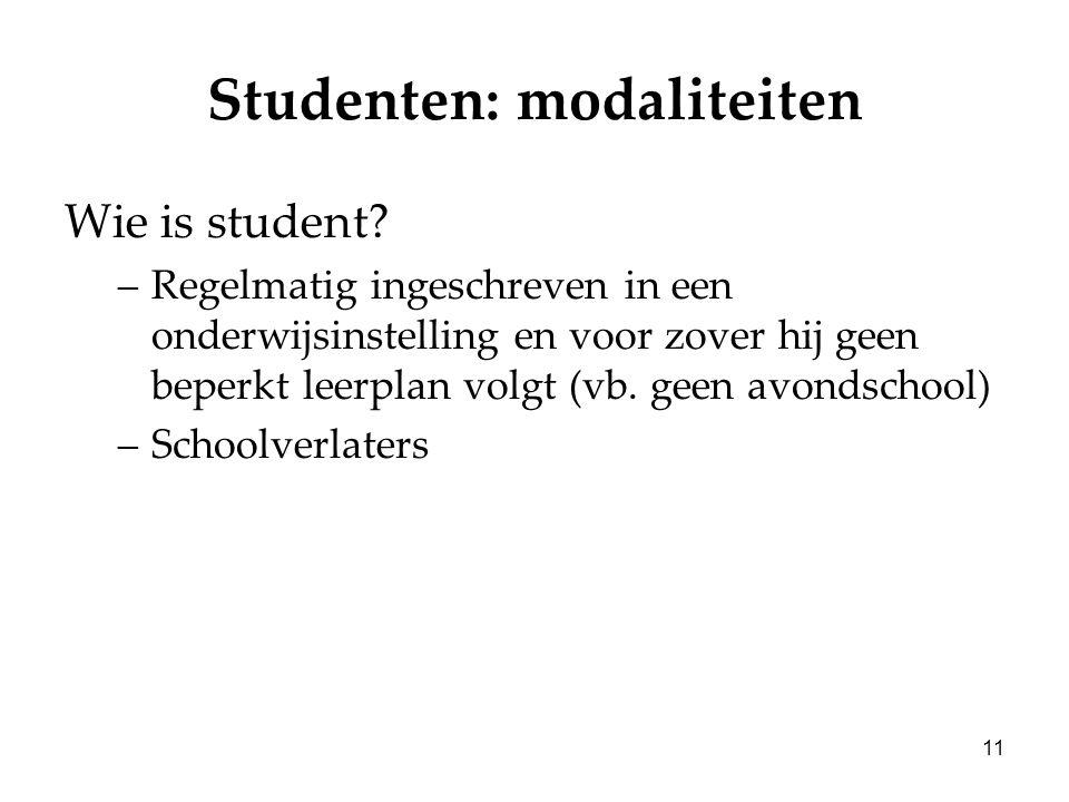 11 Studenten: modaliteiten Wie is student? –Regelmatig ingeschreven in een onderwijsinstelling en voor zover hij geen beperkt leerplan volgt (vb. geen