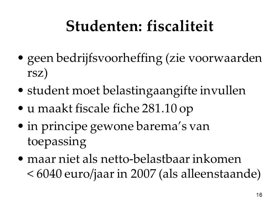 16 Studenten: fiscaliteit geen bedrijfsvoorheffing (zie voorwaarden rsz) student moet belastingaangifte invullen u maakt fiscale fiche 281.10 op in principe gewone barema's van toepassing maar niet als netto-belastbaar inkomen < 6040 euro/jaar in 2007 (als alleenstaande)