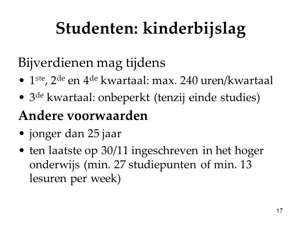 17 Studenten: kinderbijslag Bijverdienen mag tijdens 1 ste, 2 de en 4 de kwartaal: max. 240 uren/kwartaal 3 de kwartaal: onbeperkt (tenzij einde studi
