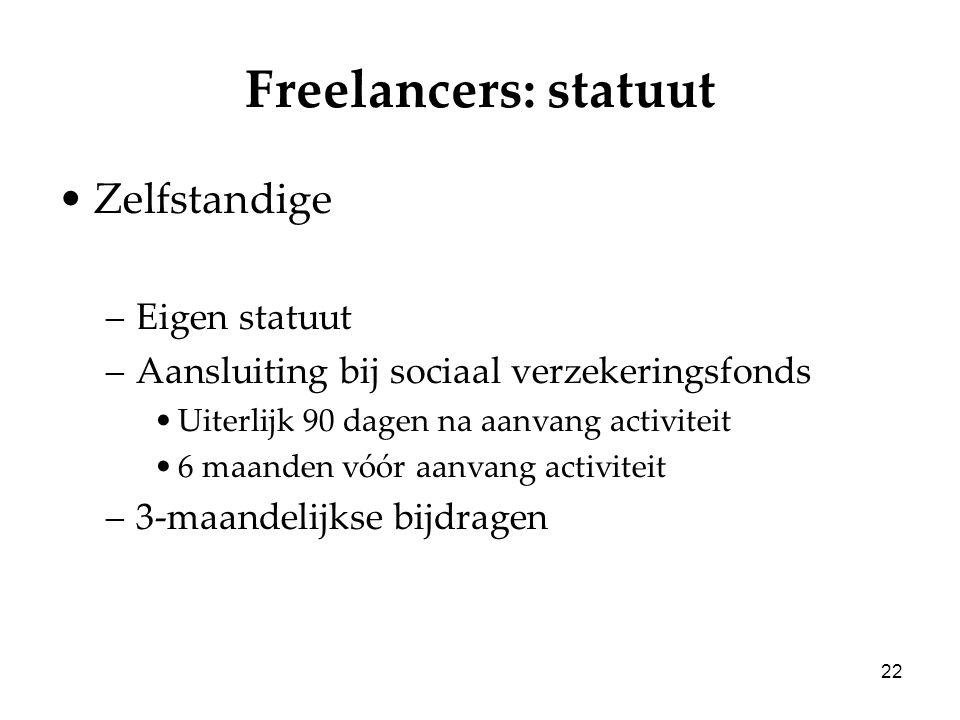 22 Freelancers: statuut Zelfstandige –Eigen statuut –Aansluiting bij sociaal verzekeringsfonds Uiterlijk 90 dagen na aanvang activiteit 6 maanden vóór