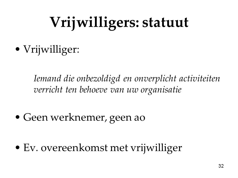 32 Vrijwilligers: statuut Vrijwilliger: Iemand die onbezoldigd en onverplicht activiteiten verricht ten behoeve van uw organisatie Geen werknemer, gee