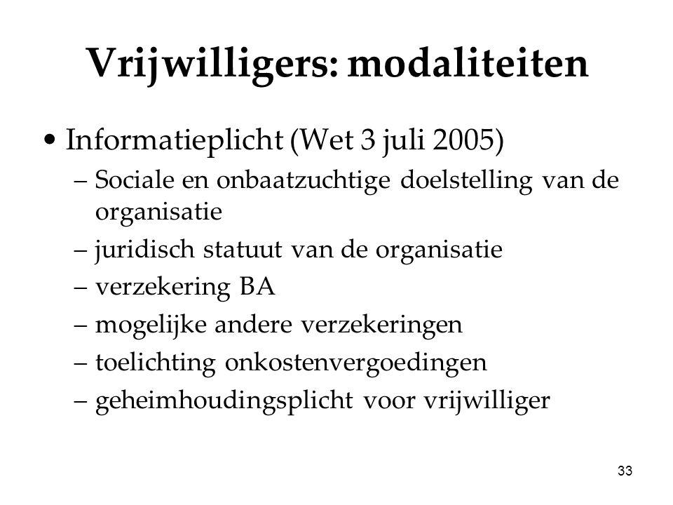 33 Vrijwilligers: modaliteiten Informatieplicht (Wet 3 juli 2005) –Sociale en onbaatzuchtige doelstelling van de organisatie –juridisch statuut van de organisatie –verzekering BA –mogelijke andere verzekeringen –toelichting onkostenvergoedingen –geheimhoudingsplicht voor vrijwilliger