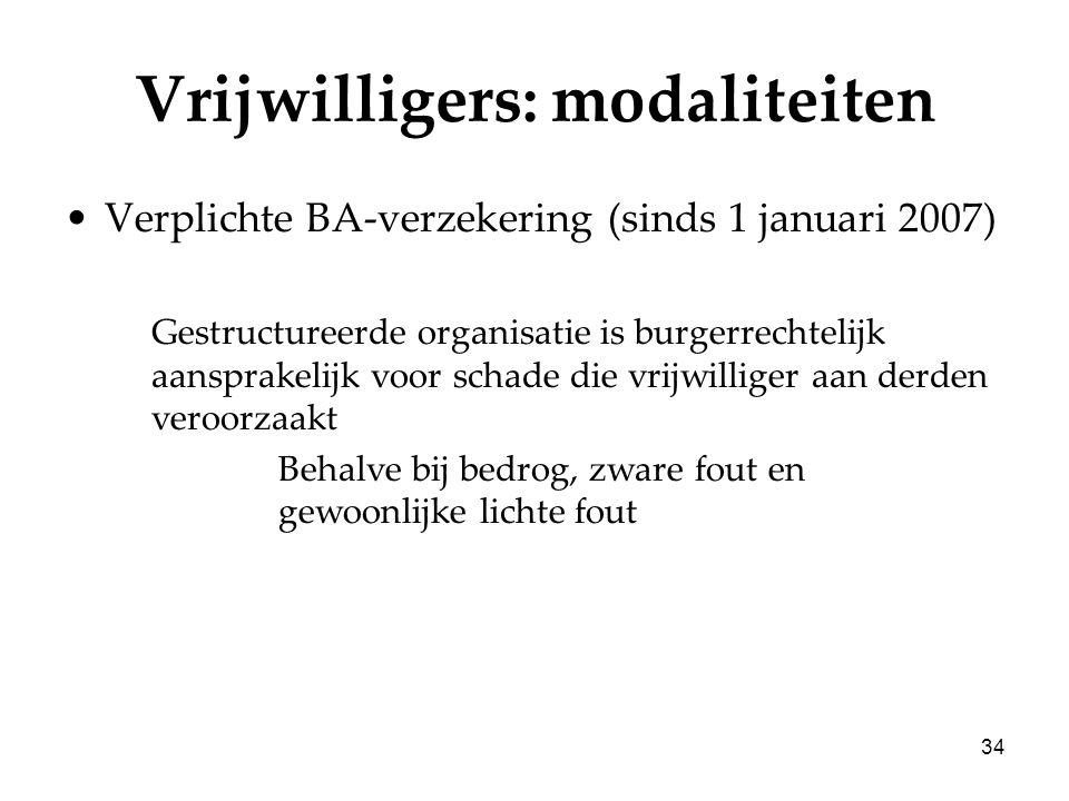 34 Vrijwilligers: modaliteiten Verplichte BA-verzekering (sinds 1 januari 2007) Gestructureerde organisatie is burgerrechtelijk aansprakelijk voor sch