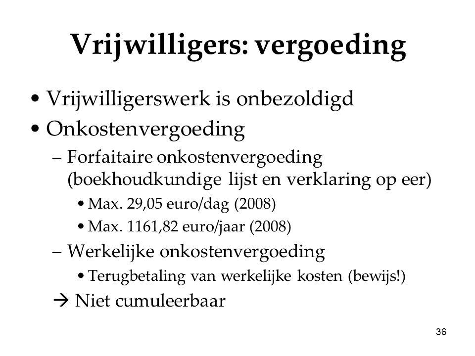 36 Vrijwilligers: vergoeding Vrijwilligerswerk is onbezoldigd Onkostenvergoeding –Forfaitaire onkostenvergoeding (boekhoudkundige lijst en verklaring op eer) Max.