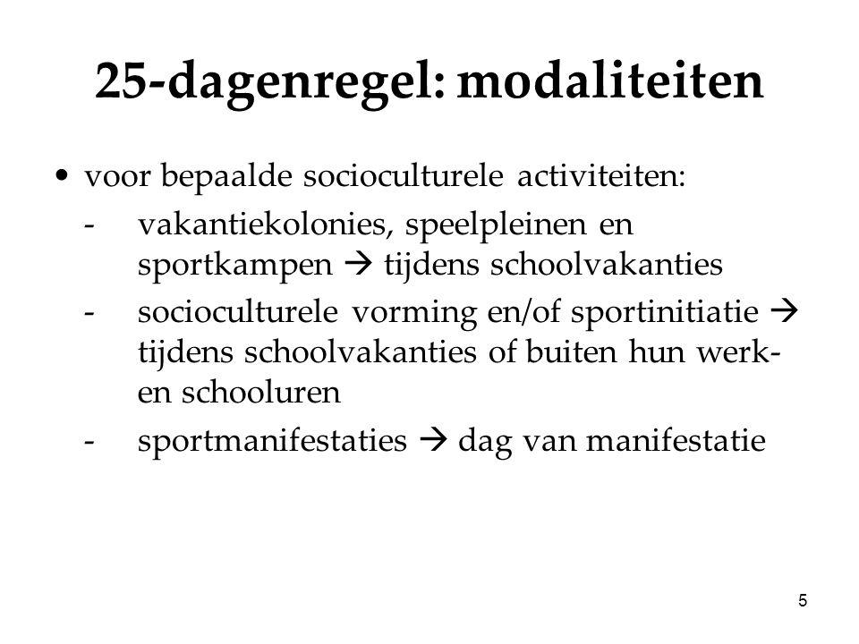 5 25-dagenregel: modaliteiten voor bepaalde socioculturele activiteiten: -vakantiekolonies, speelpleinen en sportkampen  tijdens schoolvakanties -socioculturele vorming en/of sportinitiatie  tijdens schoolvakanties of buiten hun werk- en schooluren -sportmanifestaties  dag van manifestatie
