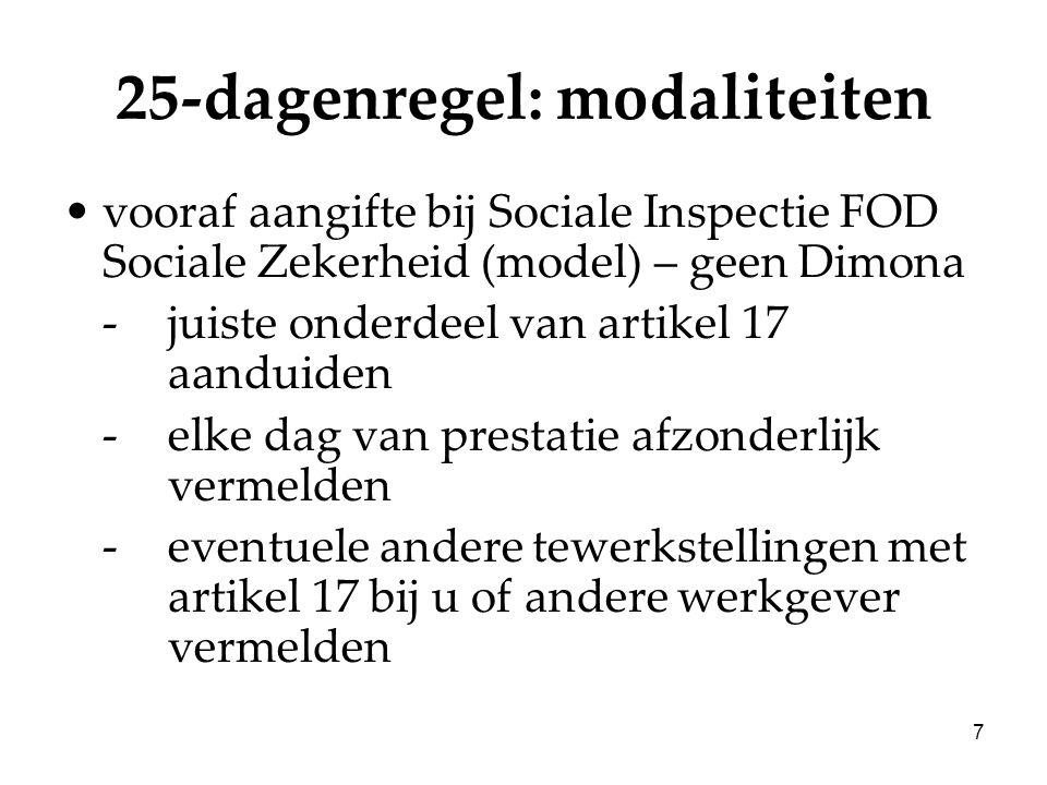 7 25-dagenregel: modaliteiten vooraf aangifte bij Sociale Inspectie FOD Sociale Zekerheid (model) – geen Dimona -juiste onderdeel van artikel 17 aanduiden -elke dag van prestatie afzonderlijk vermelden -eventuele andere tewerkstellingen met artikel 17 bij u of andere werkgever vermelden
