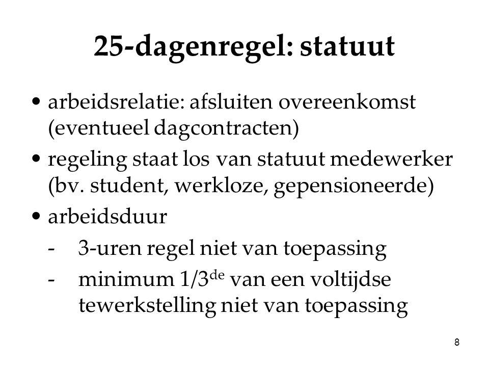 8 25-dagenregel: statuut arbeidsrelatie: afsluiten overeenkomst (eventueel dagcontracten) regeling staat los van statuut medewerker (bv. student, werk