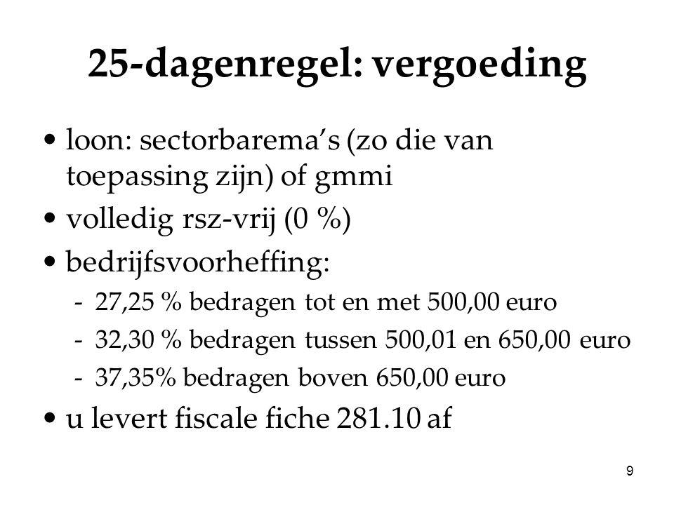 9 25-dagenregel: vergoeding loon: sectorbarema's (zo die van toepassing zijn) of gmmi volledig rsz-vrij (0 %) bedrijfsvoorheffing: -27,25 % bedragen tot en met 500,00 euro -32,30 % bedragen tussen 500,01 en 650,00 euro -37,35% bedragen boven 650,00 euro u levert fiscale fiche 281.10 af