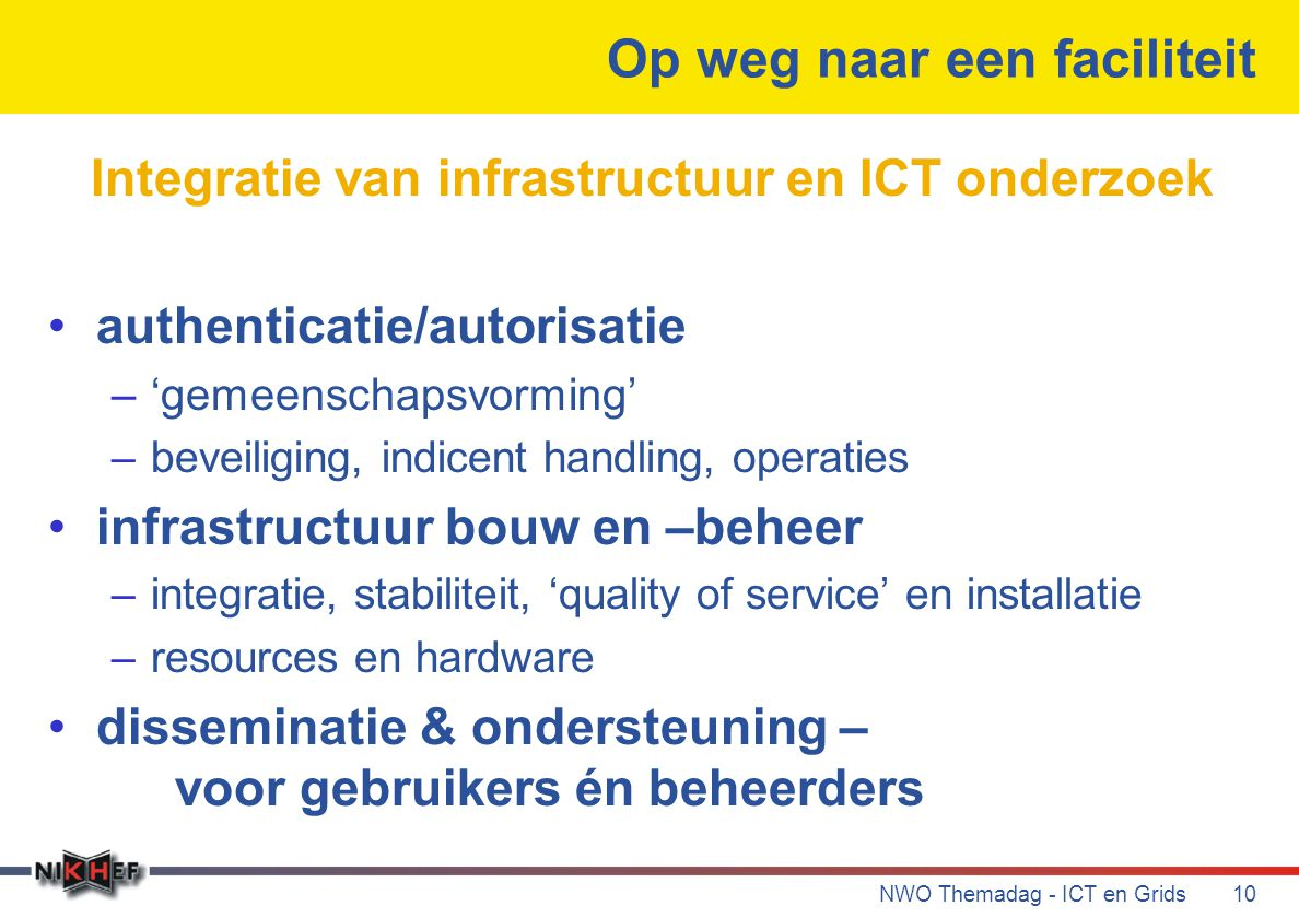 NWO Themadag - ICT en Grids10 Op weg naar een faciliteit Integratie van infrastructuur en ICT onderzoek authenticatie/autorisatie –'gemeenschapsvorming' –beveiliging, indicent handling, operaties infrastructuur bouw en –beheer –integratie, stabiliteit, 'quality of service' en installatie –resources en hardware disseminatie & ondersteuning – voor gebruikers én beheerders