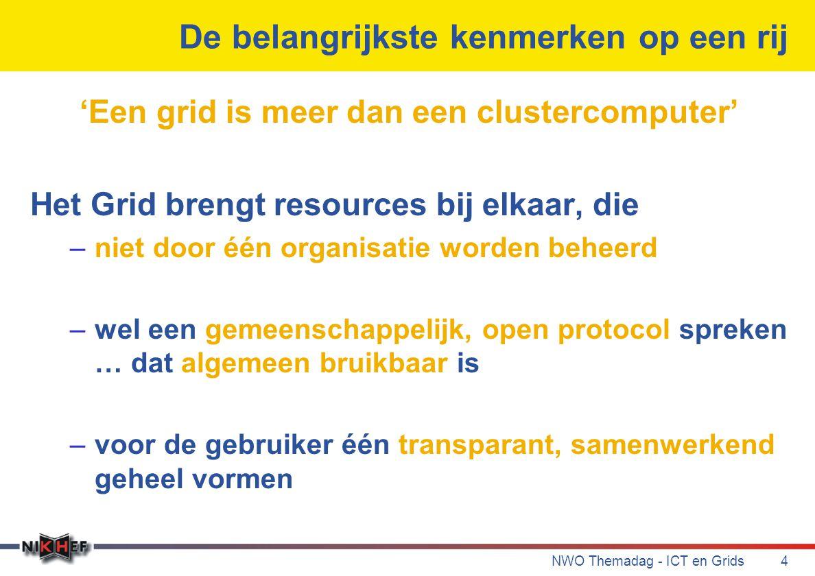 NWO Themadag - ICT en Grids4 De belangrijkste kenmerken op een rij 'Een grid is meer dan een clustercomputer' Het Grid brengt resources bij elkaar, die –niet door één organisatie worden beheerd –wel een gemeenschappelijk, open protocol spreken … dat algemeen bruikbaar is –voor de gebruiker één transparant, samenwerkend geheel vormen