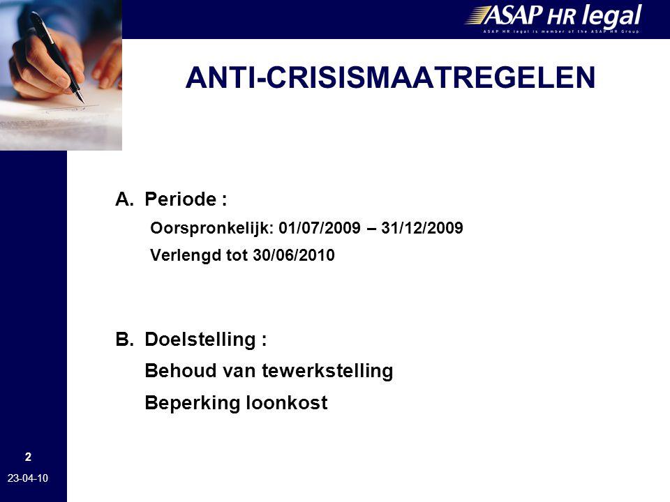 2 23-04-10 ANTI-CRISISMAATREGELEN A.Periode : Oorspronkelijk: 01/07/2009 – 31/12/2009 Verlengd tot 30/06/2010 B.Doelstelling : Behoud van tewerkstelling Beperking loonkost