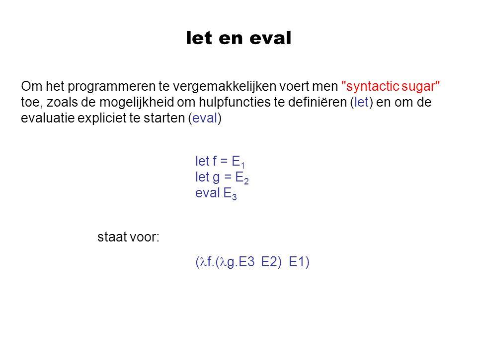 let en eval Om het programmeren te vergemakkelijken voert men syntactic sugar toe, zoals de mogelijkheid om hulpfuncties te definiëren (let) en om de evaluatie expliciet te starten (eval) staat voor: let f = E 1 let g = E 2 eval E 3 ( f.( g.E3 E2) E1)