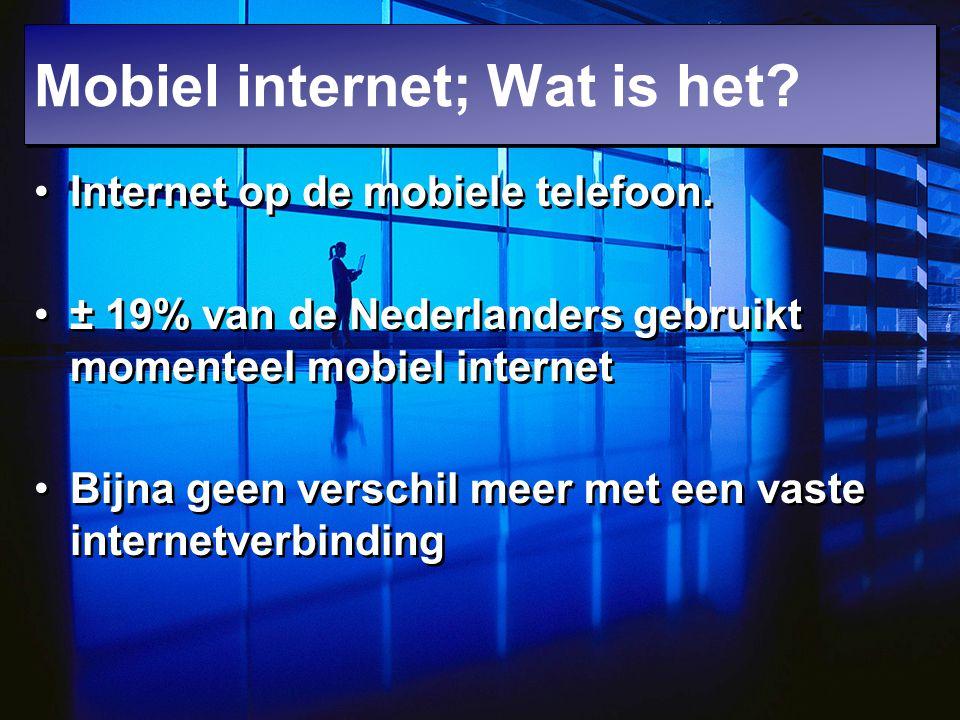 Mobiel internet; Wat is het? Internet op de mobiele telefoon. ± 19% van de Nederlanders gebruikt momenteel mobiel internet Bijna geen verschil meer me
