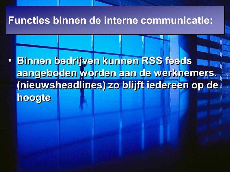 Binnen bedrijven kunnen RSS feeds aangeboden worden aan de werknemers. (nieuwsheadlines) zo blijft iedereen op de hoogte Functies binnen de interne co