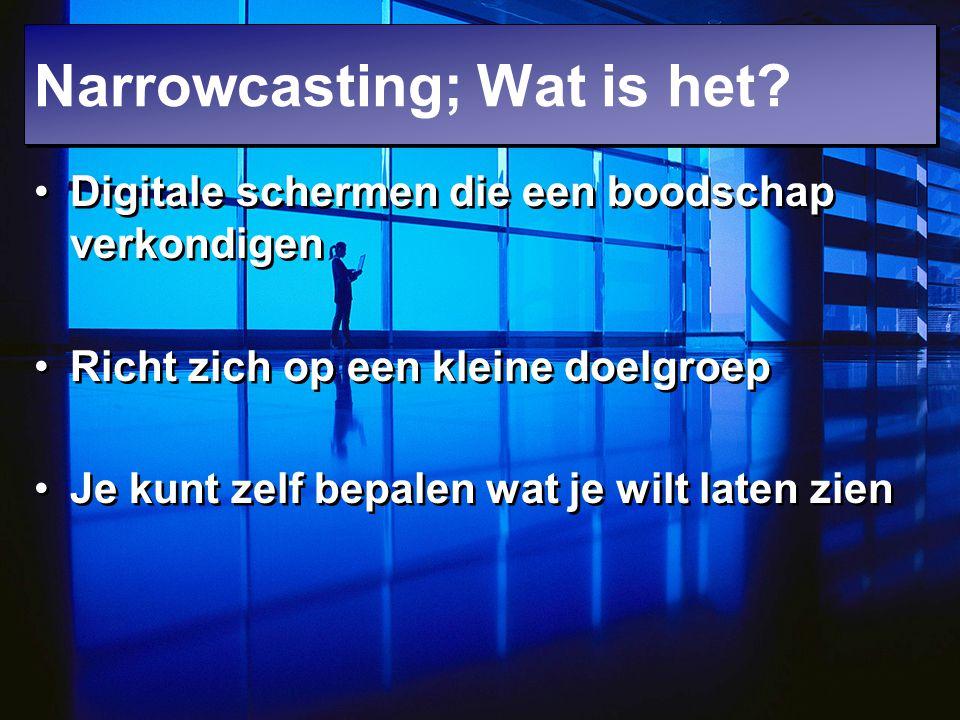 Narrowcasting; Wat is het? Digitale schermen die een boodschap verkondigen Richt zich op een kleine doelgroep Je kunt zelf bepalen wat je wilt laten z