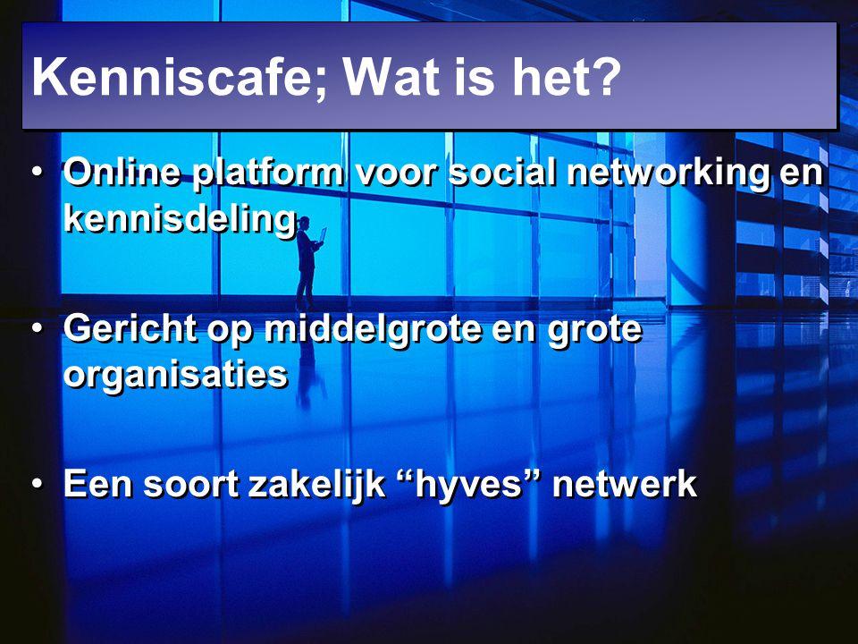 """Kenniscafe; Wat is het? Online platform voor social networking en kennisdeling Gericht op middelgrote en grote organisaties Een soort zakelijk """"hyves"""""""