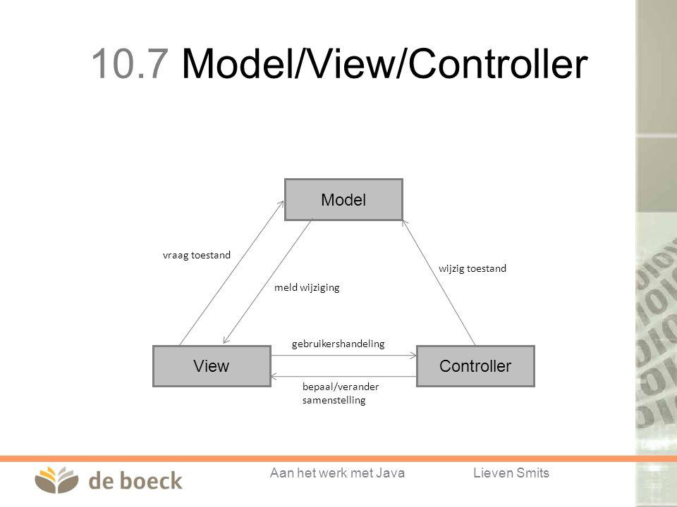 Aan het werk met JavaLieven Smits Model ControllerView vraag toestand meld wijziging gebruikershandeling bepaal/verander samenstelling wijzig toestand 10.7 Model/View/Controller