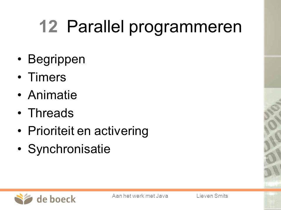 Aan het werk met JavaLieven Smits 12Parallel programmeren Begrippen Timers Animatie Threads Prioriteit en activering Synchronisatie