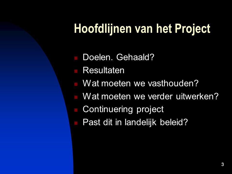 3 Hoofdlijnen van het Project Doelen. Gehaald? Resultaten Wat moeten we vasthouden? Wat moeten we verder uitwerken? Continuering project Past dit in l