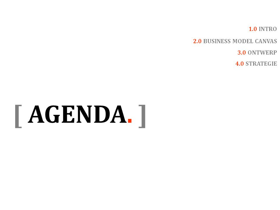 [ AGENDA. ] 1.0 INTRO 2.0 BUSINESS MODEL CANVAS 3.0 ONTWERP 4.0 STRATEGIE