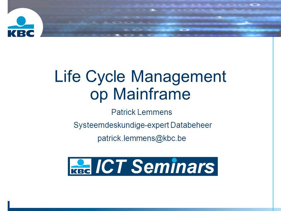 Patrick Lemmens Systeemdeskundige-expert Databeheer patrick.lemmens@kbc.be Life Cycle Management op Mainframe