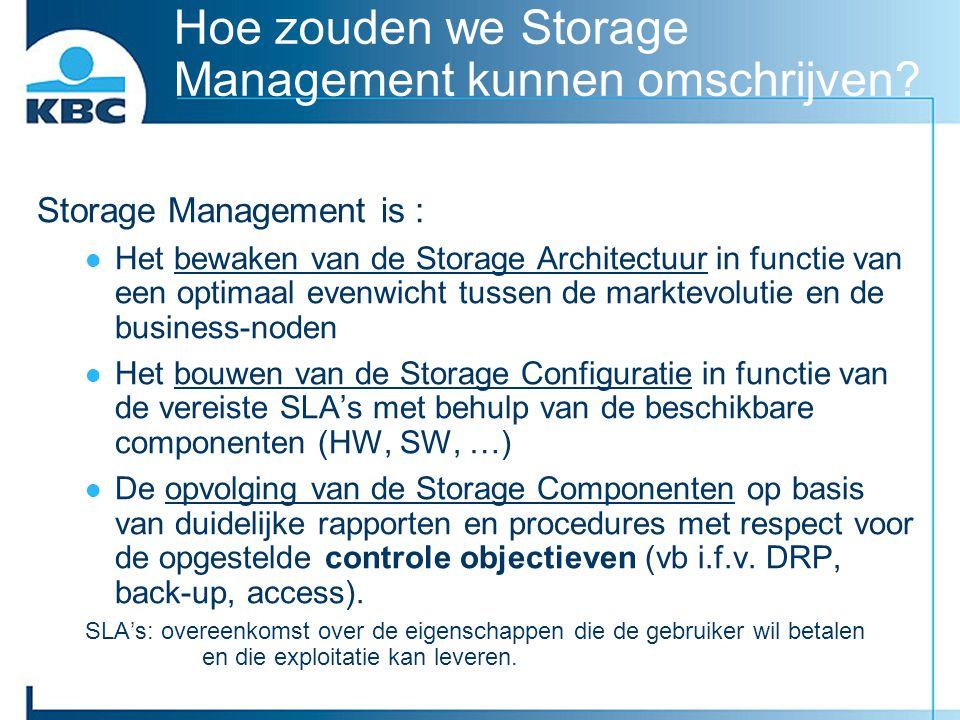 Hoe zouden we Storage Management kunnen omschrijven? Storage Management is : Het bewaken van de Storage Architectuur in functie van een optimaal evenw