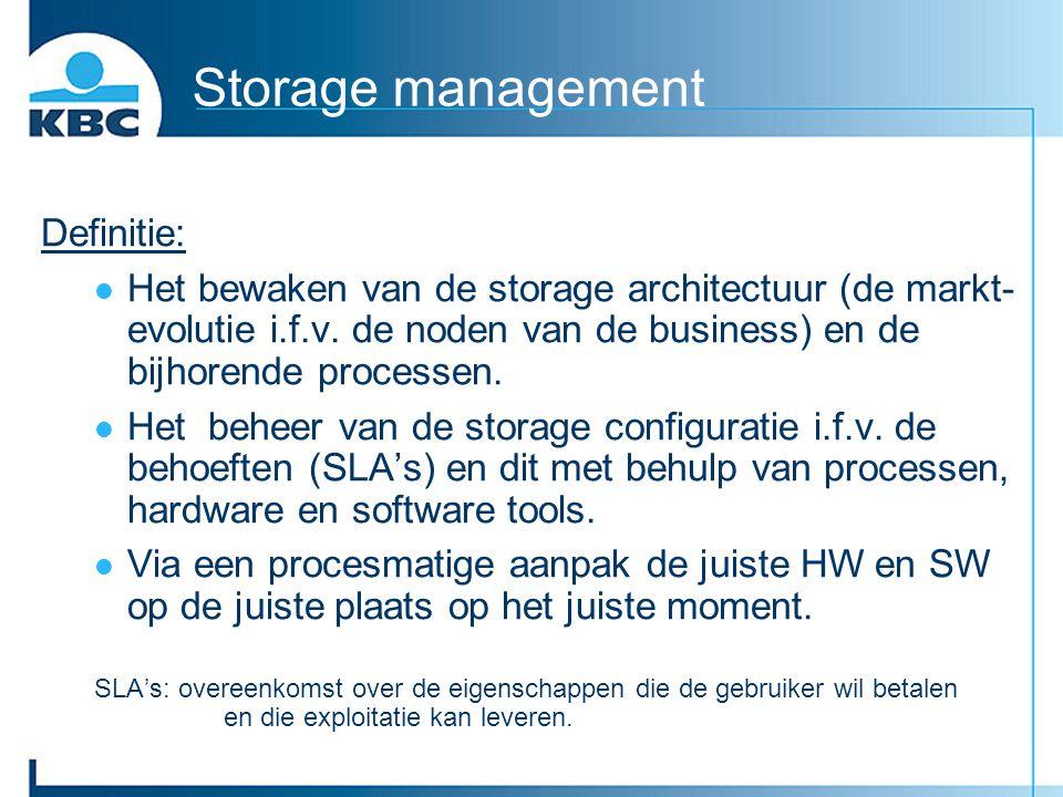Storage management Definitie: Het bewaken van de storage architectuur (de markt- evolutie i.f.v. de noden van de business) en de bijhorende processen.