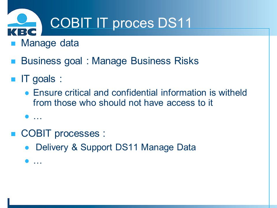 COBIT IT proces DS11 Manage data Business goal : Manage Business Risks IT goals : Ensure critical and confidential information is witheld from those w