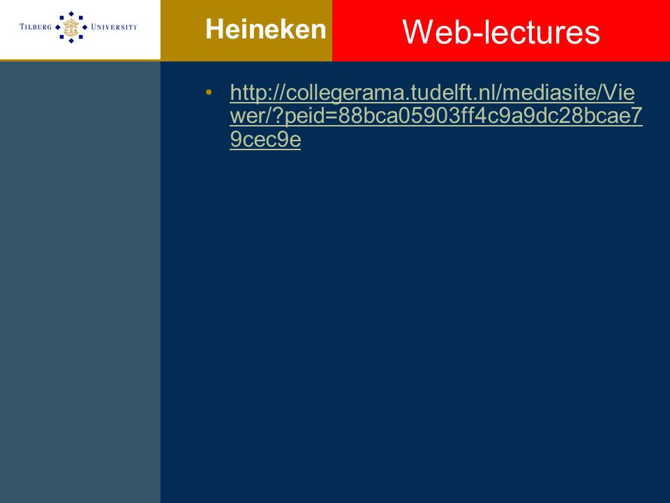 Heineken http://collegerama.tudelft.nl/mediasite/Vie wer/ peid=88bca05903ff4c9a9dc28bcae7 9cec9ehttp://collegerama.tudelft.nl/mediasite/Vie wer/ peid=88bca05903ff4c9a9dc28bcae7 9cec9e Web-lectures