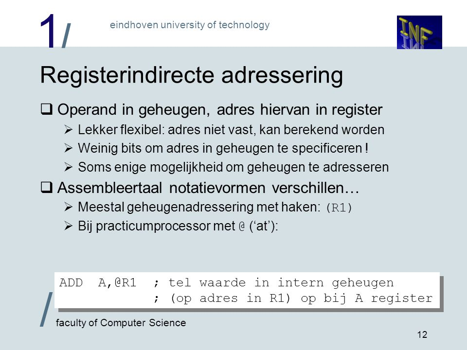 1/1/ eindhoven university of technology / faculty of Computer Science 12 Registerindirecte adressering  Operand in geheugen, adres hiervan in registe