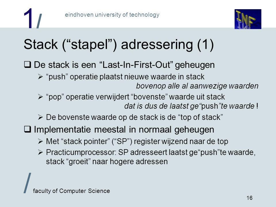 "1/1/ eindhoven university of technology / faculty of Computer Science 16 Stack (""stapel"") adressering (1)  De stack is een ""Last-In-First-Out"" geheug"