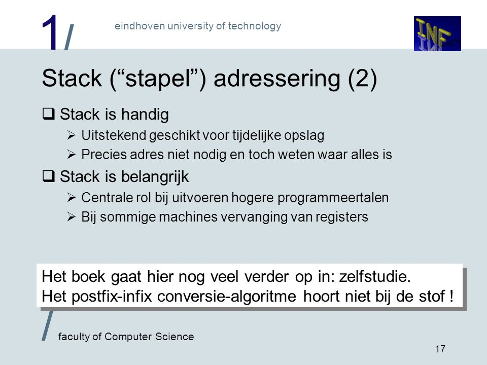 "1/1/ eindhoven university of technology / faculty of Computer Science 17 Stack (""stapel"") adressering (2)  Stack is handig  Uitstekend geschikt voor"
