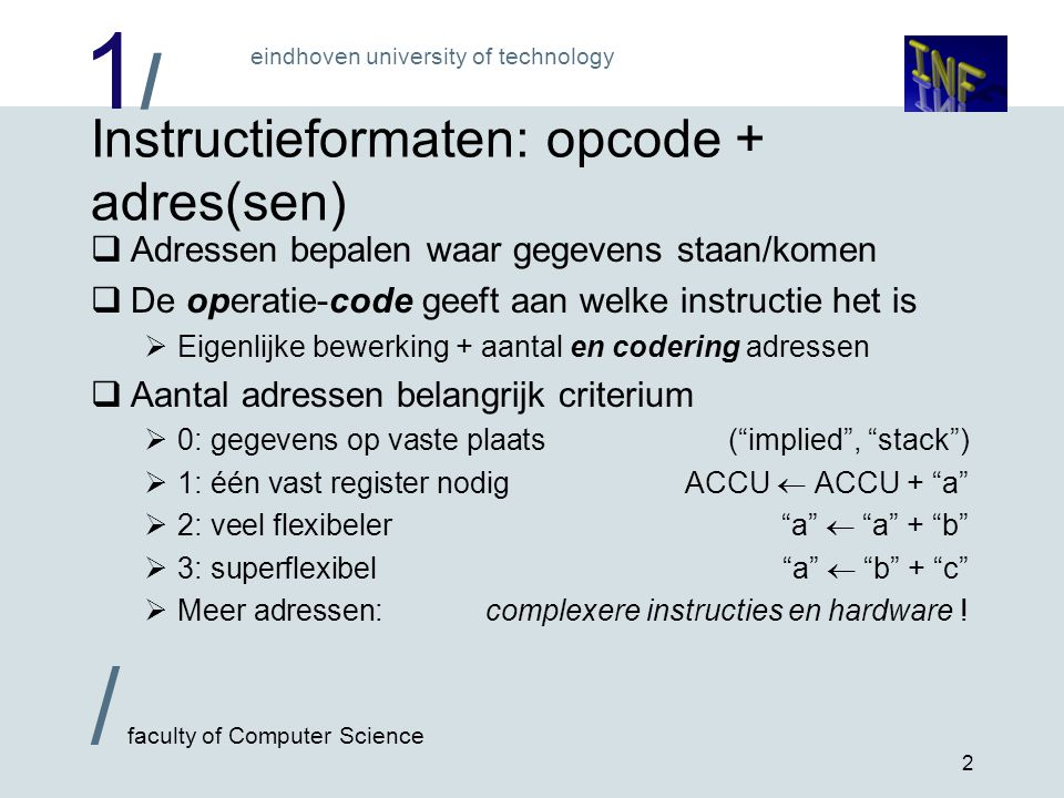 1/1/ eindhoven university of technology / faculty of Computer Science 2 Instructieformaten: opcode + adres(sen)  Adressen bepalen waar gegevens staan