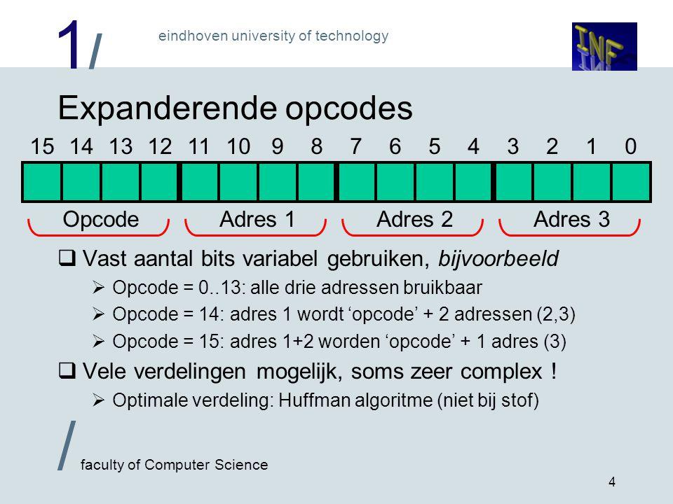 1/1/ eindhoven university of technology / faculty of Computer Science 4 Expanderende opcodes  Vast aantal bits variabel gebruiken, bijvoorbeeld  Opcode = 0..13: alle drie adressen bruikbaar  Opcode = 14: adres 1 wordt 'opcode' + 2 adressen (2,3)  Opcode = 15: adres 1+2 worden 'opcode' + 1 adres (3)  Vele verdelingen mogelijk, soms zeer complex .