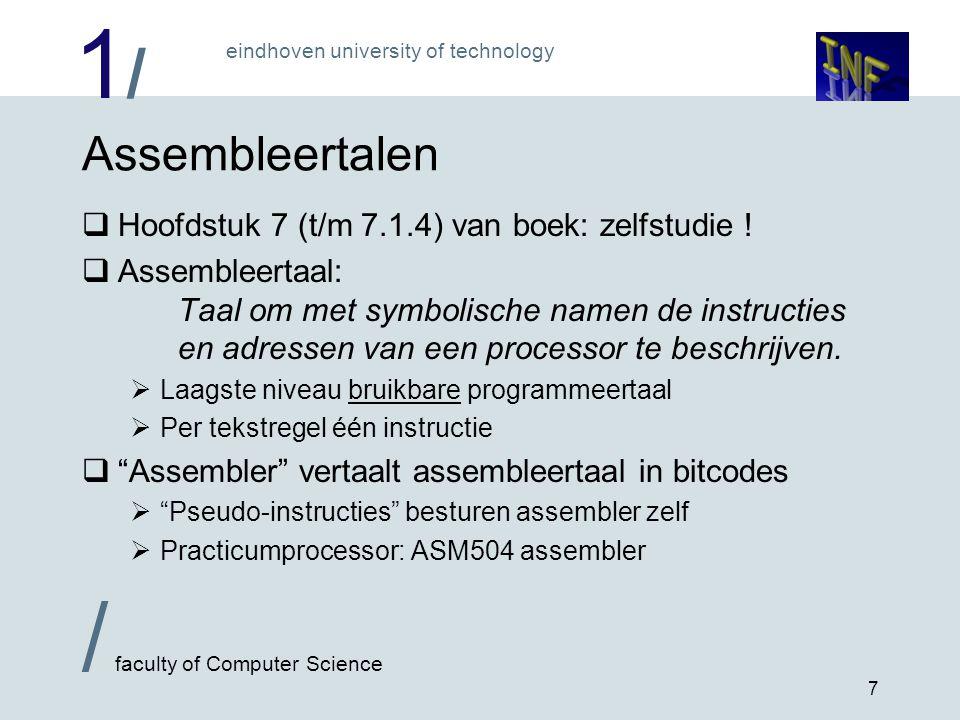 1/1/ eindhoven university of technology / faculty of Computer Science 8 De ASM504 assembler  Zo simpel mogelijk (maar wel snel...)  Geen macro's , geen linker  Wijze van opschrijven: Intel Pentium vorm  Siemens SAB-C504 afgeleid van Intel 8051 processor  Destination volgt direct na opcode naam ; commentaar volgt na een puntkomma Lus: ; dit is een 'label' ADD A,Temp ; tel waarde in Temp op bij A ORG 00FFh ; 'ORiGin' forceert adres van: Temp: DS 1 ; 'Define Storage', 1 byte