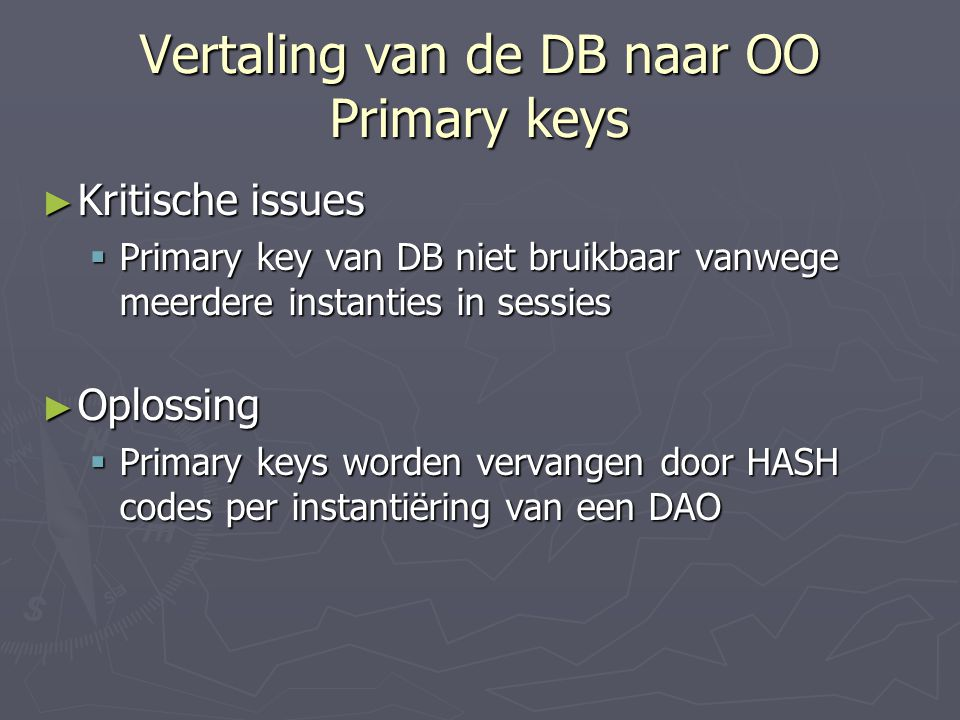 Vertaling van de DB naar OO Primary keys ► Kritische issues  Primary key van DB niet bruikbaar vanwege meerdere instanties in sessies ► Oplossing  Primary keys worden vervangen door HASH codes per instantiëring van een DAO