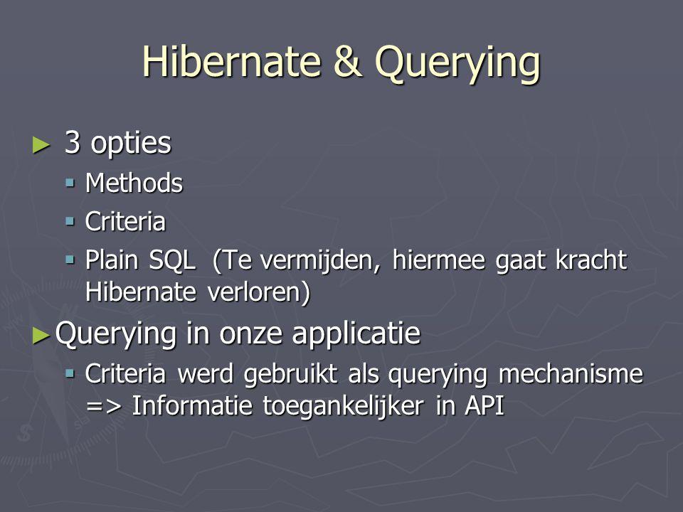 Hibernate & Querying ► 3 opties  Methods  Criteria  Plain SQL (Te vermijden, hiermee gaat kracht Hibernate verloren) ► Querying in onze applicatie  Criteria werd gebruikt als querying mechanisme => Informatie toegankelijker in API