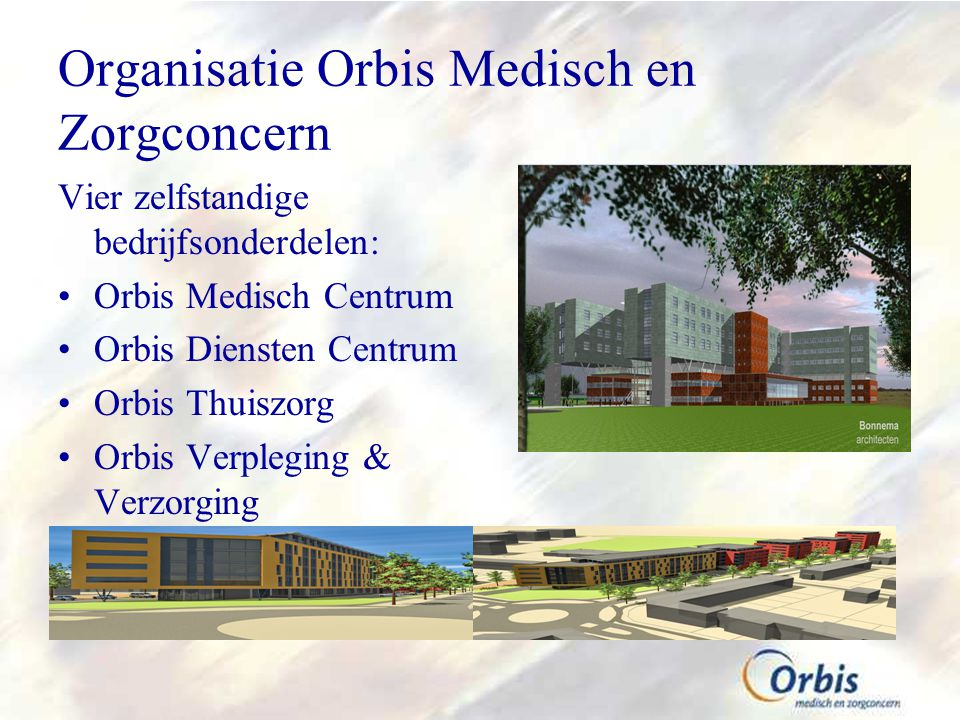 Organisatie Orbis Medisch en Zorgconcern Vier zelfstandige bedrijfsonderdelen: Orbis Medisch Centrum Orbis Diensten Centrum Orbis Thuiszorg Orbis Verpleging & Verzorging