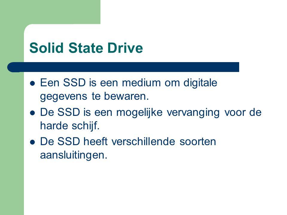 Solid State Drive Een SSD is een medium om digitale gegevens te bewaren. De SSD is een mogelijke vervanging voor de harde schijf. De SSD heeft verschi