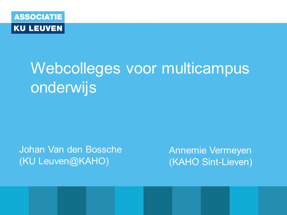 Webcolleges voor multicampus onderwijs Johan Van den Bossche (KU Leuven@KAHO) Annemie Vermeyen (KAHO Sint-Lieven)