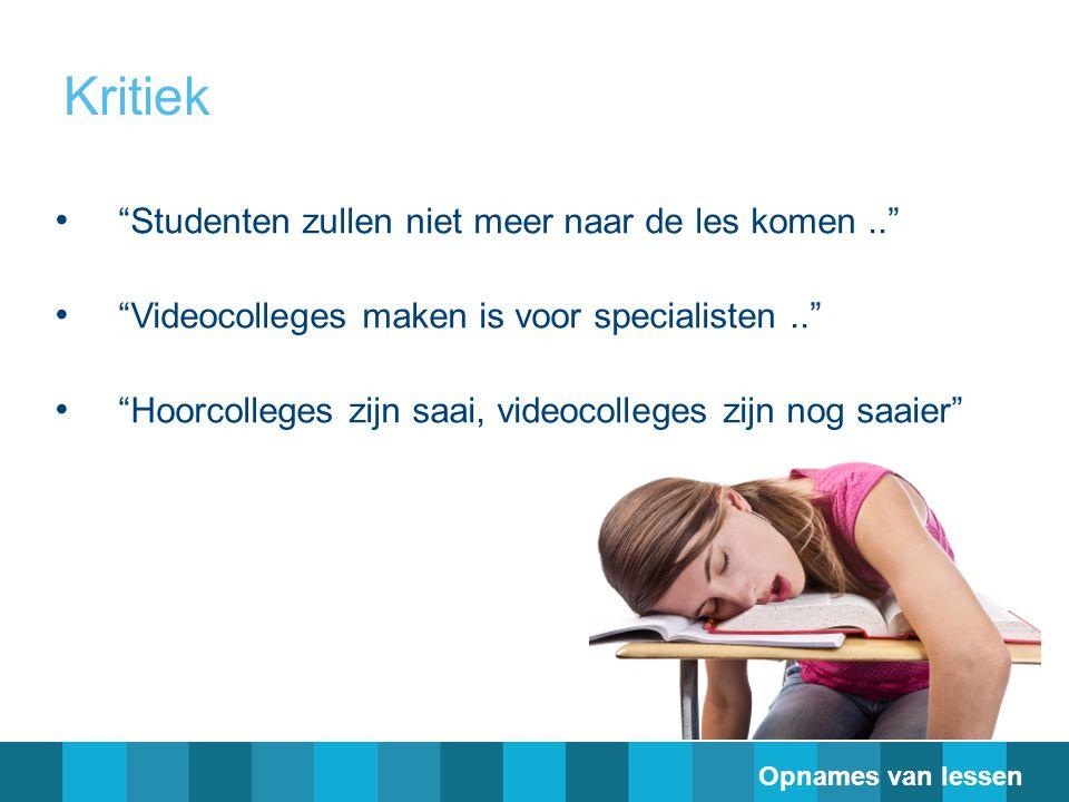 Kritiek Opnames van lessen Studenten zullen niet meer naar de les komen.. Videocolleges maken is voor specialisten.. Hoorcolleges zijn saai, videocolleges zijn nog saaier
