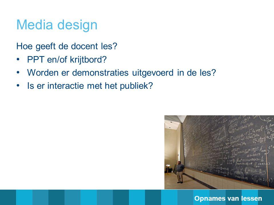 Media design Hoe geeft de docent les? PPT en/of krijtbord? Worden er demonstraties uitgevoerd in de les? Is er interactie met het publiek? Opnames van