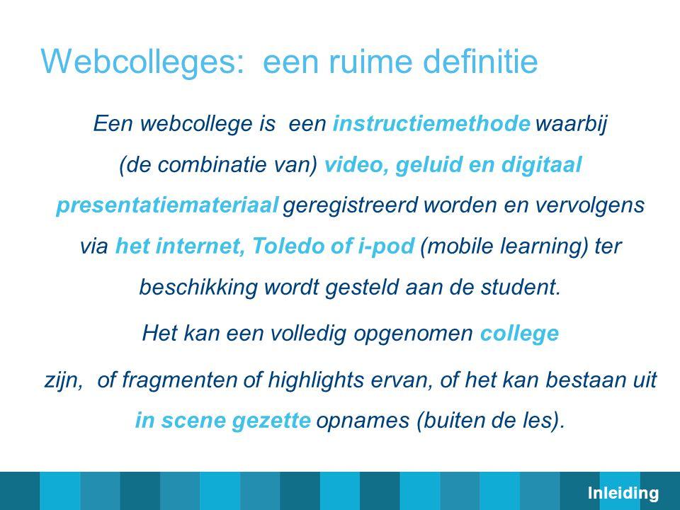 Webcolleges: een ruime definitie Een webcollege is een instructiemethode waarbij (de combinatie van) video, geluid en digitaal presentatiemateriaal geregistreerd worden en vervolgens via het internet, Toledo of i-pod (mobile learning) ter beschikking wordt gesteld aan de student.