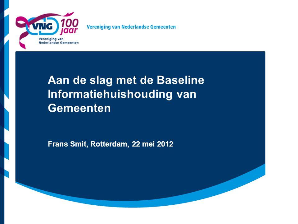Aan de slag met de Baseline Informatiehuishouding van Gemeenten Frans Smit, Rotterdam, 22 mei 2012