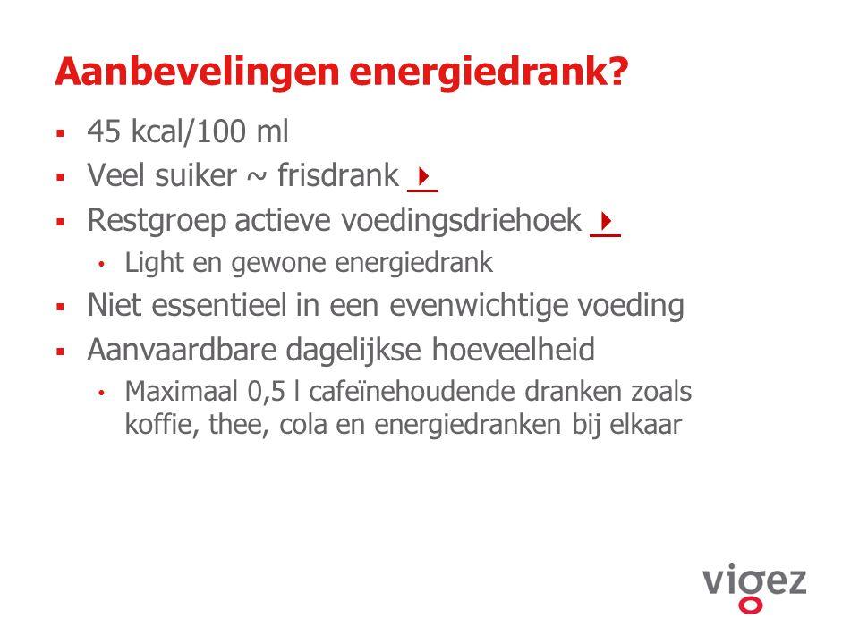 Aanbevelingen energiedrank?  45 kcal/100 ml  Veel suiker ~ frisdrank    Restgroep actieve voedingsdriehoek   Light en gewone energiedrank  Nie