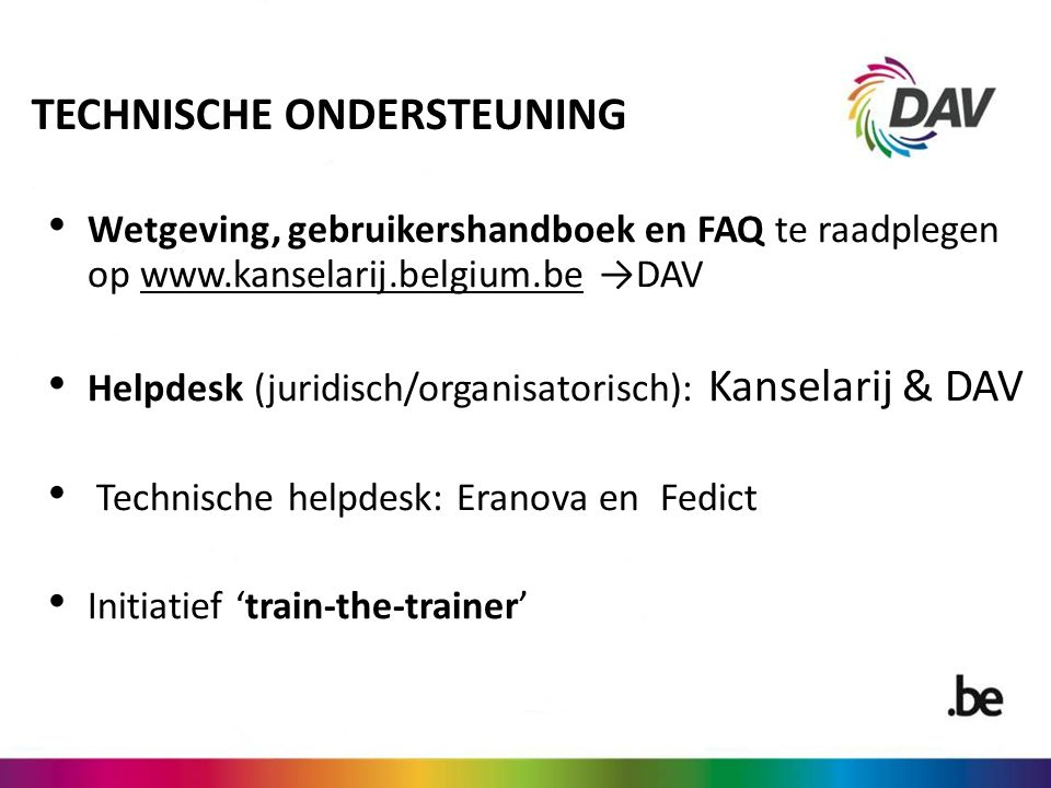 TECHNISCHE ONDERSTEUNING Wetgeving, gebruikershandboek en FAQ te raadplegen op www.kanselarij.belgium.be →DAV Helpdesk (juridisch/organisatorisch): Kanselarij & DAV Technische helpdesk: Eranova en Fedict Initiatief 'train-the-trainer'
