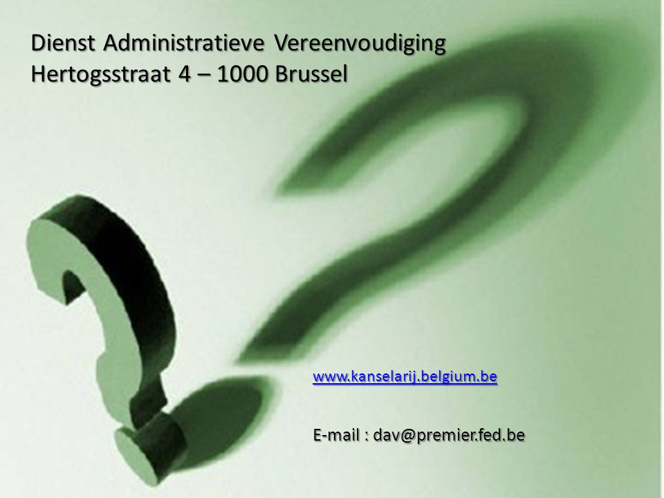 .be Envoi d'un commentaire au Point de contact Kafka 23 E-mail : dav@premier.fed.be Dienst Administratieve Vereenvoudiging Hertogsstraat 4 – 1000 Brussel www.kanselarij.belgium.be