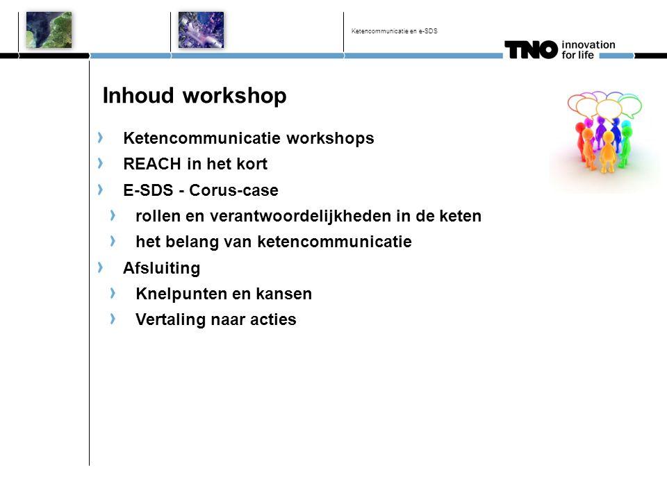 Inhoud workshop Ketencommunicatie workshops REACH in het kort E-SDS - Corus-case rollen en verantwoordelijkheden in de keten het belang van ketencommu