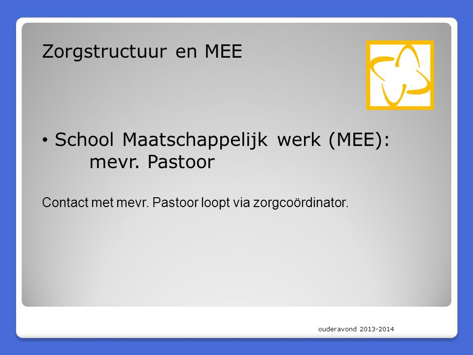 ouderavond 2013-2014 Zorgstructuur en MEE School Maatschappelijk werk (MEE): mevr. Pastoor Contact met mevr. Pastoor loopt via zorgcoördinator.