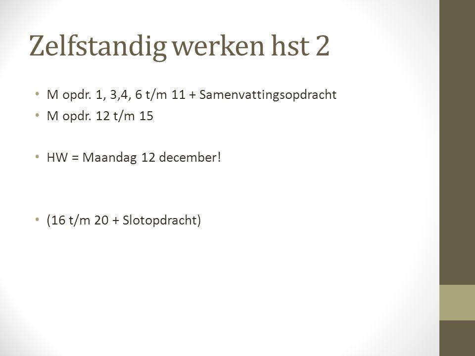 Zelfstandig werken hst 2 M opdr. 1, 3,4, 6 t/m 11 + Samenvattingsopdracht M opdr. 12 t/m 15 HW = Maandag 12 december! (16 t/m 20 + Slotopdracht)